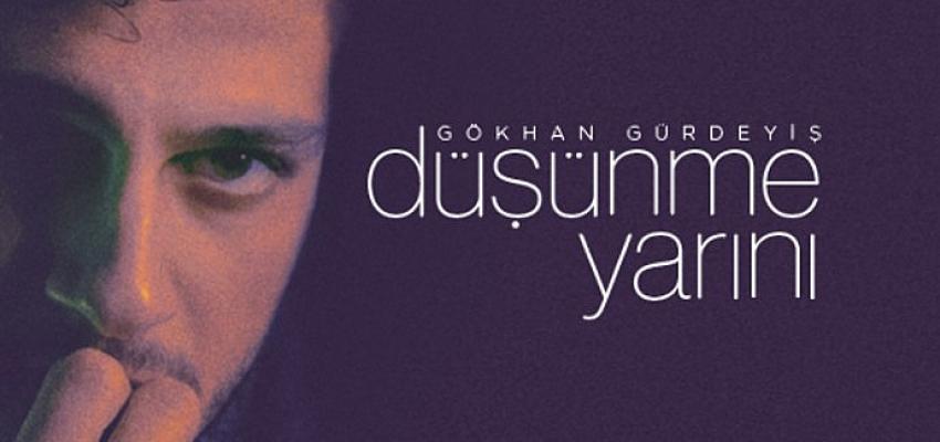 """Gökhan Gürdeyiş Yeni Şarkısıyla Karşınızda: """"Düşünme Yarını"""""""