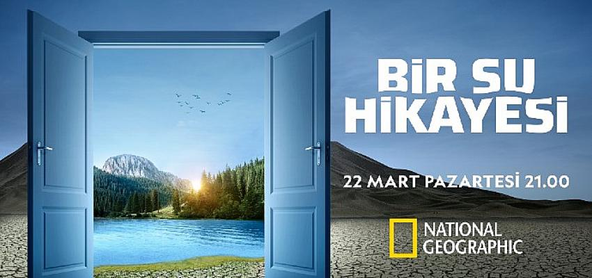 """National Geographic Yeni Belgeseli """"Bir Su Hikayesi"""" ile Dünya Su Günü'nde Su Kıtlığı Tehlikesine Işık Tutuyor"""